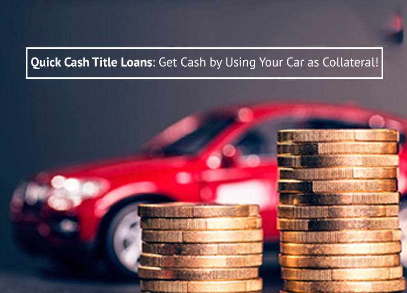 Quick Cash Title Loans: Get Cash by Using Your Car as Collateral!